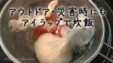 湯せんできるポリ袋「アイラップ」でご飯を炊く方法・防災クッキング