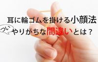 耳に輪ゴムをかける小顔法のやりがちな間違いと正しい方法